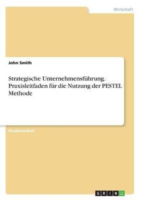 Strategische Unternehmensführung. Praxisleitfaden für die Nutzung der PESTEL Methode