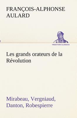 Les Grands Orateurs de la Revolution Mirabeau Vergniaud Danton Robespierre