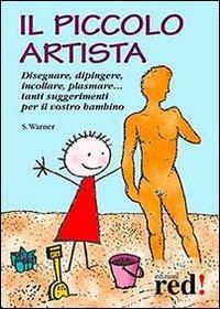 Il piccolo artista. Disegnare, dipingere, incollare, plasmare... Tanti suggerimenti per il vostro bambino