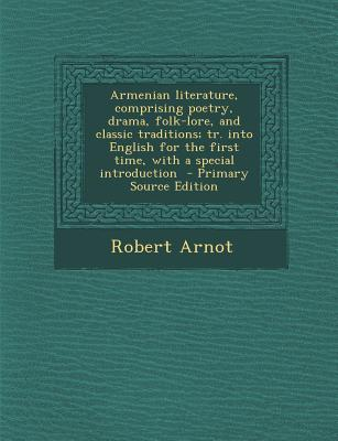 Armenian Literature, Comprising Poetry, Drama, Folk-Lore, and Classic Traditions; Tr. Into English for the First Time, with a Special Introduction