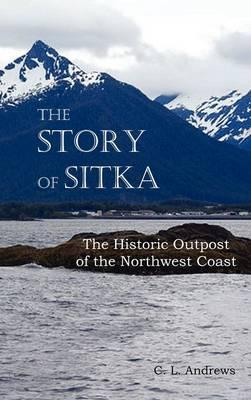The Story of Sitka the Historic Outpost of the Northwest Coast (Fully Illustrated.)