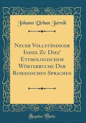 Neuer Vollständiger Index Zu Diez' Etymologischem Wörterbuche Der Romanischen Sprachen (Classic Reprint)