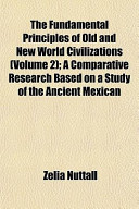 The Fundamental Principles of Old and New World Civilizations; a Comparative Research Based on a Study of the Ancient Mexican