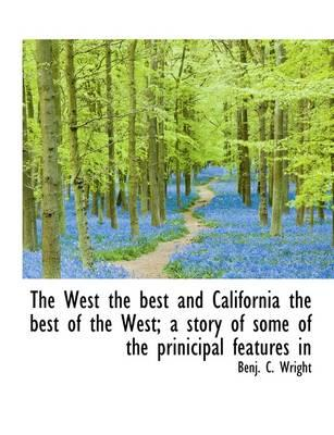 The West the Best and California the Best of the West; A Story of Some of the Prinicipal Features in