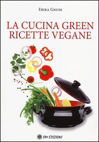 La cucina green. Ricette vegane