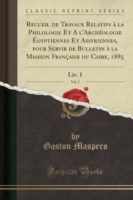 Recueil de Travaux Relatifs à la Philologie Et A l'Archéologie Égyptiennes Et Assyriennes, pour Servir de Bulletin à la Mission Française du Caire, 1885, Vol. 7