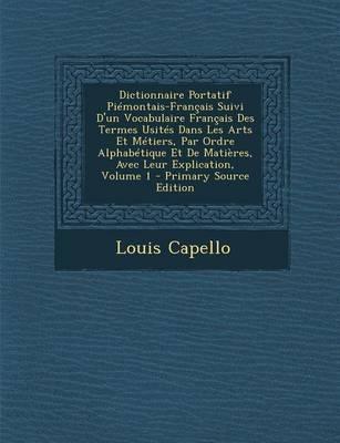 Dictionnaire Portatif Piemontais-Francais Suivi D'Un Vocabulaire Francais Des Termes Usites Dans Les Arts Et Metiers, Par Ordre Alphabetique Et de Matieres, Avec Leur Explication, Volume 1
