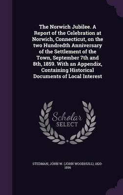 The Norwich Jubilee. a Report of the Celebration at Norwich, Connecticut, on the Two Hundredth Anniversary of the Settlement of the Town, September ... Historical Documents of Local Interest