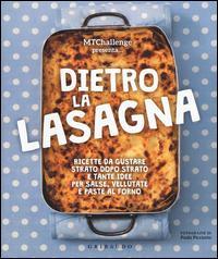 Dietro la lasagna. Ricette da gustare strato dopo strato e tante idee per salse, vellutate e paste al forno . Ediz. a colori