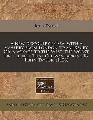 A New Discouery by Sea, with a Vvherry from London to Salisbury. Or, a Voyage to the West, the Worst, or the Best That E'Re Was Exprest. by Iohn Tay
