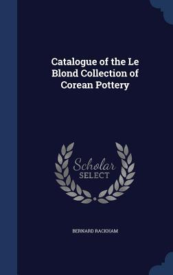 Catalogue of the Le Blond Collection of Corean Pottery