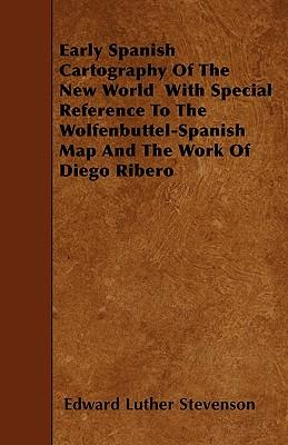 Early Spanish Cartography Of The New World - With Special Reference To The Wolfenbuttel-Spanish Map And The Work Of Diego Ribero