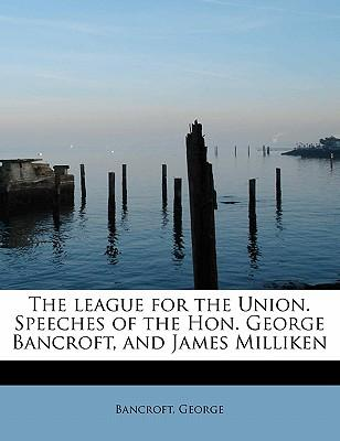 The League for the Union. Speeches of the Hon. George Bancroft, and James Milliken