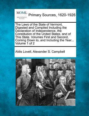 The Laws of the State of Vermont, Digested and Compiled Including the Declaration of Independence, the Constitution of the United States, and of This ... To, and Including the Year... Volume 1 of 2