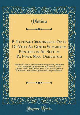 B. Platinæ Cremonensis Opus, De Vitis Ac Gestis Summorum Pontificum Ad Sixtum IV. Pont. Max. Deductum