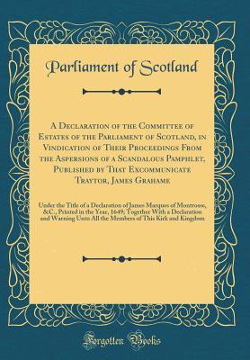 A Declaration of the Committee of Estates of the Parliament of Scotland, in Vindication of Their Proceedings From the Aspersions of a Scandalous ... Under the Title of a Declaration of James Ma