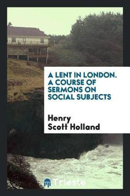 A Lent in London. A course of sermons on social subjects