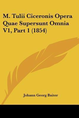 M. Tulii Ciceronis Opera Quae Supersunt Omnia V1, Part 1 (1854)