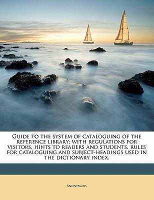 Guide to the System of Cataloguing of the Reference Library; With Regulations for Visitors, Hints to Readers and Students, Rules for Cataloguing and S