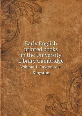 Early English Printed Books in the University Library Cambridge Volume 1. Caxton to F. Kingston