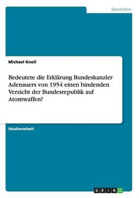 Bedeutete die Erklärung Bundeskanzler Adenauers von 1954 einen bindenden Verzicht der Bundesrepublik auf Atomwaffen?
