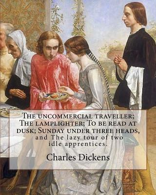 The Uncommercial Traveller; the Lamplighter; to Be Read at Dusk; Sunday Under Three Heads, and the Lazy Tour of Two Idle Apprentices