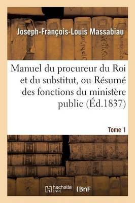 Manuel du Procureur du Roi et du Substitut, Ou Resume des Fonctions du Ministere Public Tome 1