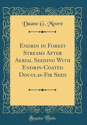 Endrin in Forest Streams After Aerial Seeding with Endrin-Coated Douglas-Fir Seed (Classic Reprint)