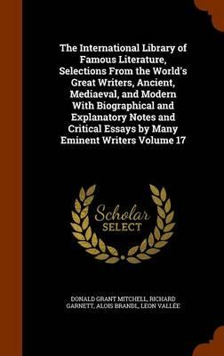 The International Library of Famous Literature, Selections from the World's Great Writers, Ancient, Mediaeval, and Modern with Biographical and Essays by Many Eminent Writers Volume 17