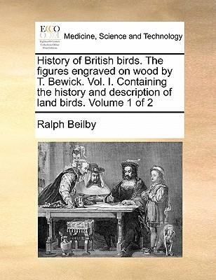 History of British Birds. the Figures Engraved on Wood by T. Bewick. Vol. I. Containing the History and Description of Land Birds. Volume 1 of 2