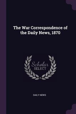 The War Correspondence of the Daily News, 1870