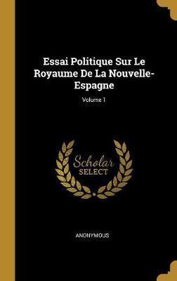Essai Politique Sur Le Royaume de la Nouvelle-Espagne; Volume 1