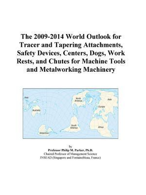 The 2009-2014 World Outlook for Tracer and Tapering Attachments, Safety Devices, Centers, Dogs, Work Rests, and Chutes for Machine Tools and Metalworking Machinery