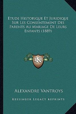 Etude Historique Et Juridique Sur Les Consentement Des Parents Au Mariage de Leurs Enfants (1889)
