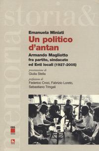 Un politico d'antan. Armando Magliotto fra partito, sindacato ed Enti locali (1927-2005)