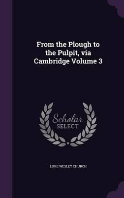 From the Plough to the Pulpit, Via Cambridge Volume 3