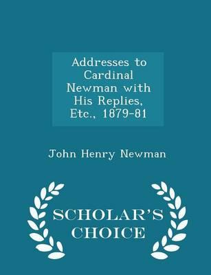 Addresses to Cardinal Newman with His Replies, Etc., 1879-81 - Scholar's Choice Edition