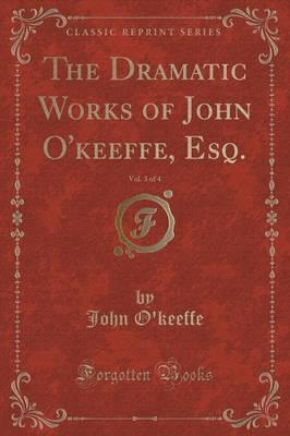 The Dramatic Works of John O'keeffe, Esq., Vol. 3 of 4 (Classic Reprint)