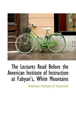 The Lectures Read Before the American Institute of Instruction at Fabyan's, White Mountains