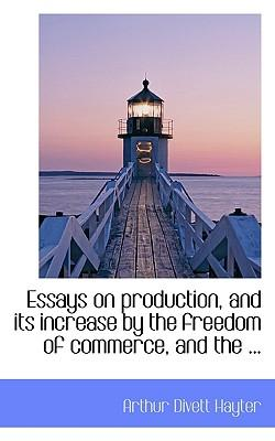 Essays on Production, and Its Increase by the Freedom of Commerce, and the ...