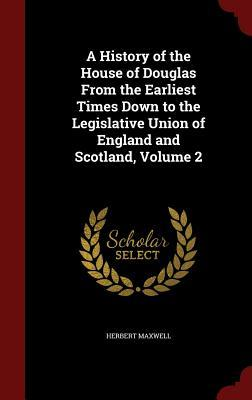 A History of the House of Douglas from the Earliest Times Down to the Legislative Union of England and Scotland, Volume 2