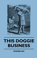 This Doggie Business - A New Work Dealing with the Development of the Dog and the Strange and Comic Uses Made of Dogs and What Befell Them, Including Authentic Accounts of Bull Baiting, Early Dog Shows Etc.