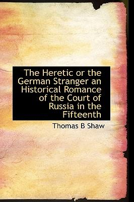 The Heretic or the German Stranger an Historical Romance of the Court of Russia in the Fifteenth