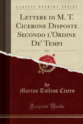 Lettere di M. T. Cicerone Disposte Secondo l'Ordine De' Tempi, Vol. 4 (Classic Reprint)