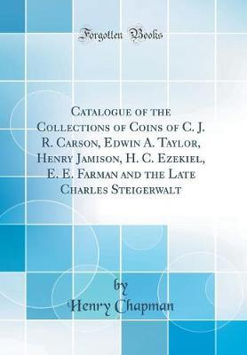 Catalogue of the Collections of Coins of C. J. R. Carson, Edwin A. Taylor, Henry Jamison, H. C. Ezekiel, E. E. Farman and the Late Charles Steigerwalt (Classic Reprint)