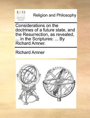 Considerations on the Doctrines of a Future State, and the Resurrection, as Revealed, ... in the Scriptures