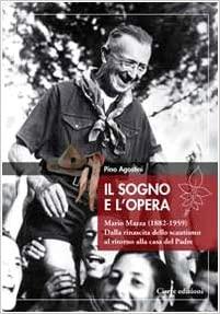 Il sogno e l'opera. Mario Mazza (1882-1959). Dalla rinascita dello scautismo al ritorno alla casa del padre