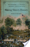 Making Slavery History : Abolitionism and the Politics of Memory in Massachusetts