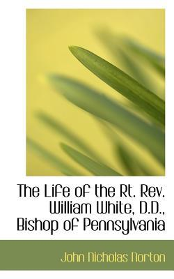 The Life of the RT. Rev. William White, D.d, Bishop of Pennsylvania