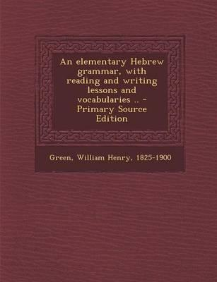 An Elementary Hebrew Grammar, with Reading and Writing Lessons and Vocabularies - Primary Source Edition